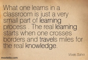 what-one-learns-in-a-classroom-is-just-a-very-small-part-of-learning-process-the-real-learning-starts-when-one-crosses-borders-and-travels-miles-for-the-real-knowledge